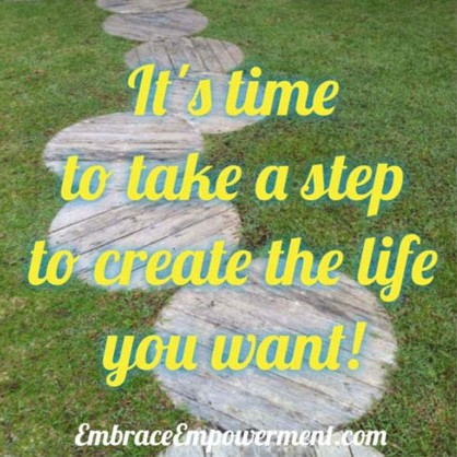 It's time to take a step to create the life you want!